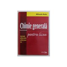 CHIMIE GENERALA PENTRU LICEU , BREVIAR TEORETIC , PROBLEME REZOLVATE , PROBLEME PROPUSE , TESTE de MIHAELA RADU , 2004