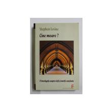 CINE MOARE ? de STEPHEN LEVINE ,  O INVESTIGATIE ASUPRA VIETII SI MORTII CONSTIENTE , 2009 , PREZINTA SUBLINIERI CU CREIONUL *