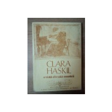 CLARA HASKIL , O VIATA DARUITA MUZICII , Bucuresti 1992