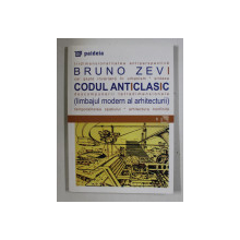 CODUL ANTICLASIC ( LIMBAJUL MODERN AL ARHITECTURII ) de BRUNO ZEVI , 2000