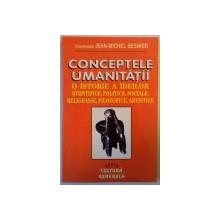 CONCEPTELE UMANITATII , O ISTORIE A IDEILOR STIINTIFICE , POLITICE , SOCIALE , RELIGIOASE , FILOZOFICE , ARTISTICE de JEAN MICHEL BESNIER 1996