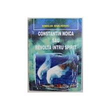 CONSTANTIN NOICA SAU REVOLTA INTRU SPIRIT de EMILIA GULICIUC , 1999
