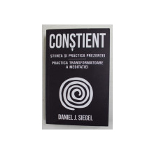 CONSTIENT - STIINTA SI PRACTICA PREZENTEI - PRACTICA TRANSFORMATOARE A  MEDITATIEI de DANIEL J. SIEGEL , 2021