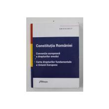 CONSTITUTIA ROMANIEI - CONVENTIA EUROPEANA A DREPTURILOR OMULUI - CARTA DREPTURILOR FUNDAMENTALE A UNIUNII EUROPENE , EDITIA 2017