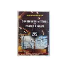 CONSTRUCTII METALICE DIN PROFILE AJURATE de GHEORGHE MERCEA , 2000