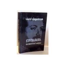(CONTRA)BANDA CU MORAVURI SUBTIRI de VIOREL SANPETREAN , 2011, DEDICATIE*