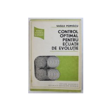 CONTROL OPTIMAL PENTRU ECUATII DE EVOLUTIE de VASILE POPESCU , 1988