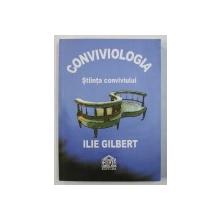 CONVIVIOLOGIA - STIINTA CONVIVIULUI de ILIE GILBERT , 2008 , DEDICATIE*
