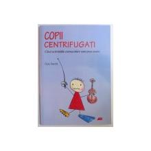 COPII CENTRIFUGATI - CAND ACTIVITATILE EXTRASCOLARE SUNT PREA MULTE de GAIA SACCHI , 2010