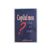 COPILUL MEU - CUM SA IL IUBESC de ROSS CAMPBELL , 2006