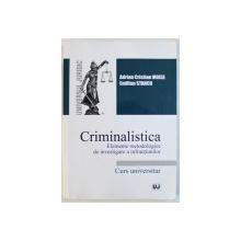 CRIMINALISTICA  - ELEMENTE METODOLOGICE DE INVESTIGARE A INFRACTIUNILOR - CURS UNIVERSITAR de ADRIAN CRISTIAN MOISE si EMILIAN STANCU , 2017