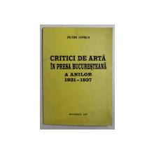 CRITICI DE ARTA IN PRESA BUCURESTEANA A ANILOR 1931-1937 de PETRE OPREA , 1997 DEDICATIE*