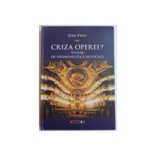 CRIZA OPEREI, STUDIU DE HERMENEUTICA MUZICALA, EDITIA I IN LIMBA ROMANA de ION PISO, 2015