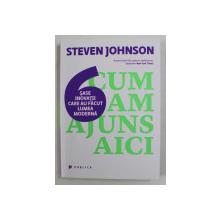 CUM AM AJUNS AICI - SASE INOVATII CARE AU FACUT LUMEA MODERNA de STEVEN JOHNSON , 2015