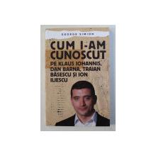 CUM I - AM CUNOSCUT PE KLAUS IOHANNIS , DAN BARNA , TRAIAN BASESCU si ION ILIESCU de GEORGE SIMION , 2019