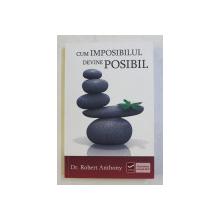 CUM IMPOSIBILUL DEVINE POSIBIL de ROBERT ANTHONY , 2011
