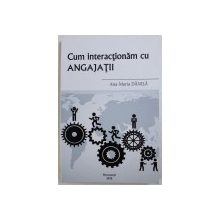 CUM INTERACTIONAM CU ANGAJATII  de ANA - MARIA DANILA , 2018 , LIPSA CD*