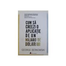 CUM SA CREEZI  O APLICATIE DE UN MILIARD DE DOLARI de GEORGE BERKOWSKI , 2017