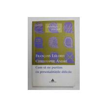 CUM SA NE PURTAM CU PERSONALITATIEL DIFICILE de FRANCOIS LELORD si CRISTOPHE ANDRE , 2003