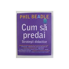 CUM SA PREDAI - STRATEGII DIDACTICE de PHIL BEADLE , 2020