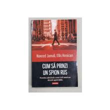 `CUM SA PRINZI UN SPION RUS  - POVESTEA ADEVARATA A UNUI CIVIL AMERICAN DEVENIT AGENT DUBLU de NAVEED JAMALI ...ELLIS HENICAN , 2016