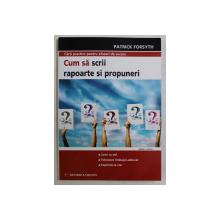 CUM SA SCRII RAPOARTE SI PROPUNERI ED. a - II - a de PATRICKFORSYTH , 2008
