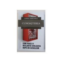 CUNOASTEREA  - CUM POATE FI RECLADITA CIVILIZATIA DUPA UN CATACLISM de LEWIS DARTNELL , 2018