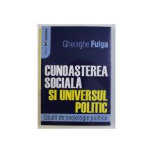 CUNOASTEREA SOCIALA SI UNIVERSUL POLITIC de GHEORGHE FULGA , 2003