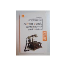 CURRENT TRENDS IN INTERNATIONAL PUBLIC RELATIONS de ADELA ROGOJINARU , SUE WOLSTENHOLME , 2009