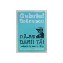 DA - MI BANII TAI - METODA DE COPYWRITING de GABRIEL BALANESCU , 2011, CONTINE MICI SUBLINIERI CU PIXUL *