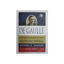 DE GAULLE , LESSONS IN LEADERSHIP FROM THE DEFIANT GENERAL by MICHAEL E. HASKEW , 2011