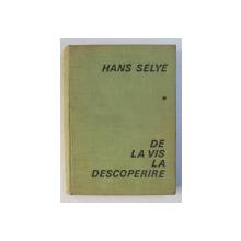 DE LA VIS LA DESCOPERIRE , DESPRE OMUL DE STIINTA de HANS SELYE , 1968