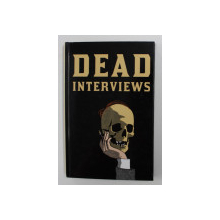 DEAD INTERVIEWS - LIVING WRITTERS MEET DEAD ICONS , edited by DAN CROWE , 2013