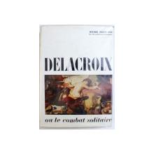 DELACROIX  OU LE COMBAT SOLITAIRE par RENE HUYGHE , 1964
