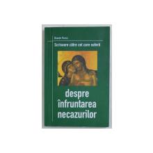 DESPRE INFRUNTAREA NECAZURILOR , SCRISOARE CATRE CEL CARE SUFERA de DANION VASILE , 2002