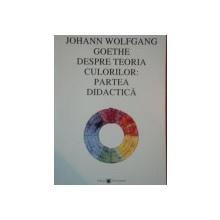 DESPRE TEORIA CULORILOR: PARTEA DIDACTICA de JOHANN WOLFGANG GOETHE  2005