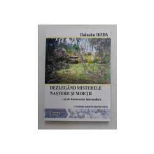 DEZLEGAND MISTERELE NASTERII SI MORTII ... SI ALE FENOMENELOR INTERMEDIARE , O VIZIUNA BUDISTA ASUPRA VIETII de DAISAKU IKEDA , 2007