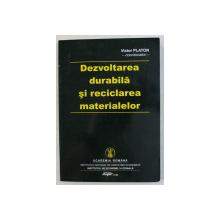 DEZVOLTAREA DURABILA SI RECICLAREA MATERIALELOR de VICTOR PLATON , 2006