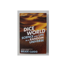 DICE WORLD: SCIENCE AND LIFE IN A RANDOM UNIVERSE by BRIAN CLEGG , 2014