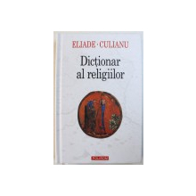 DICTIONAR AL RELIGIILOR de MIRCEA ELIADE si IOAN PETRU CULIANU, 2007