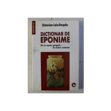 DICTIONAR DE EPONIME -DE LA NUMKE PROPRII ...LA NUME COMUNE de OCTAVIAN LAIU - DESPAU , 2007
