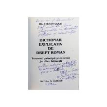 DICTIONAR EXPLICATIV DE DREPT ROMAN  - TERMENI , PRINCIPII  SI EXPRESII JURIDICE LATINESTI de STEFAN CUCU , 1996 , DEDICATIE*