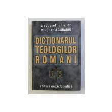 DICTIONARUL TEOLOGILOR ROMANI de MIRCEA PACURARIU , 2002