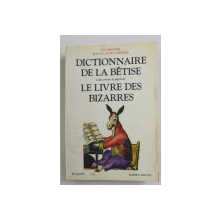 DICTIONNAIRE DE LA BETISSE ET DES ERREURS DE JUGEMENT- LE LIVRE DES BIZARRES par GUY BECHTEL et JEAN - CLAUDE CARRIERE , 1991