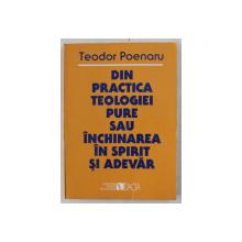 DIN PRACTICA TEOLOGIEI PURE SAU INCHINAREA IN SPIRIT SI ADEVAR de TEODOR POENARU , 1999