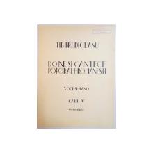 DOINE SI CANTECE POPORALE ROMANESTI , VOCE SI PIANO , CAIET V de TIB. BREDICEANU