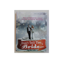 DON' T TELL THE BRIDE... THE ALTERNATIVE GUIDE TO THE ULTIMATE WEDDING by STEVE LEARD