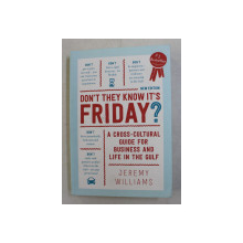 DON ' T THEY KNOW IT ' S FRIDAY , A CROSS - CULTURAL GUIDE FOR BUSINESS AND LIFE IN THE GULF by JEREMY WILLIAMS , 2017