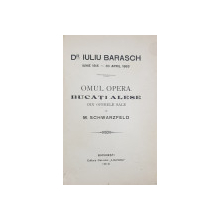 DR. IULIU BARASCH  - OMUL , OPERA , BUCATI ALESE de M. SCHWARZFELD , 1919, LEGATURA REFACUTA , COTORUL INTARIT CU BANDA ADEZIVA