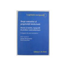 DREPT COMUNITAR AL PROPRIETATII INTELECTUALE - DESENE SI MODELE , TOPOGRAFII DE PRODUSE SEMICONDUCTOARE de CIPRIAN RAUL ROMITAN , 2008
